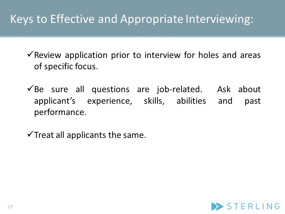 Review application prior to interview for holes and areas of specific focus. Be sure all questions are job-related. Ask about applicant's experience,