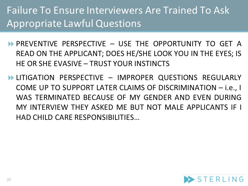 Failure To Ensure Interviewers Are Trained To Ask Appropriate Lawful Questions  PREVENTIVE PERSPECTIVE – USE THE OPPORTUNITY TO GET A READ ON THE APPLICANT; DOES HE/SHE LOOK YOU IN THE EYES; IS HE OR SHE EVASIVE – TRUST YOUR INSTINCTS  LITIGATION PERSPECTIVE – IMPROPER QUESTIONS REGULARLY COME UP TO SUPPORT LATER CLAIMS OF DISCRIMINATION – i.e., I WAS TERMINATED BECAUSE OF MY GENDER AND EVEN DURING MY INTERVIEW THEY ASKED ME BUT NOT MALE APPLICANTS IF I HAD CHILD CARE RESPONSIBILITIES… 33