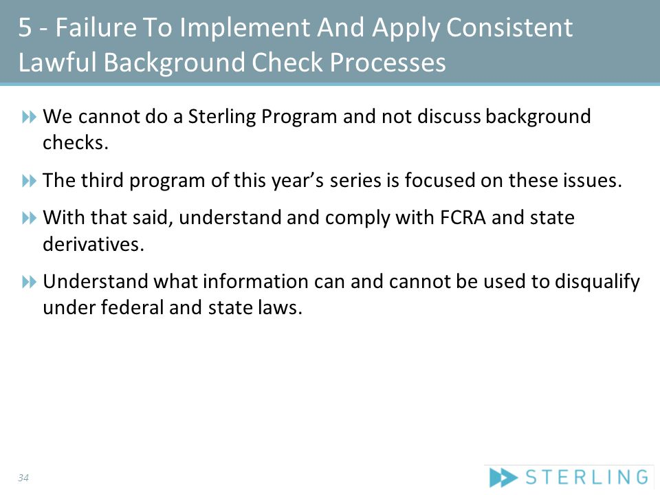 5 - Failure To Implement And Apply Consistent Lawful Background Check Processes  We cannot do a Sterling Program and not discuss background checks.