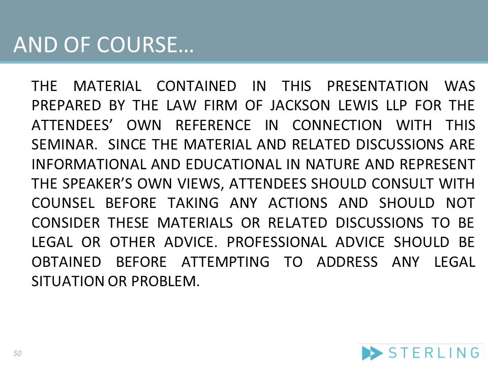 AND OF COURSE… THE MATERIAL CONTAINED IN THIS PRESENTATION WAS PREPARED BY THE LAW FIRM OF JACKSON LEWIS LLP FOR THE ATTENDEES' OWN REFERENCE IN CONNE