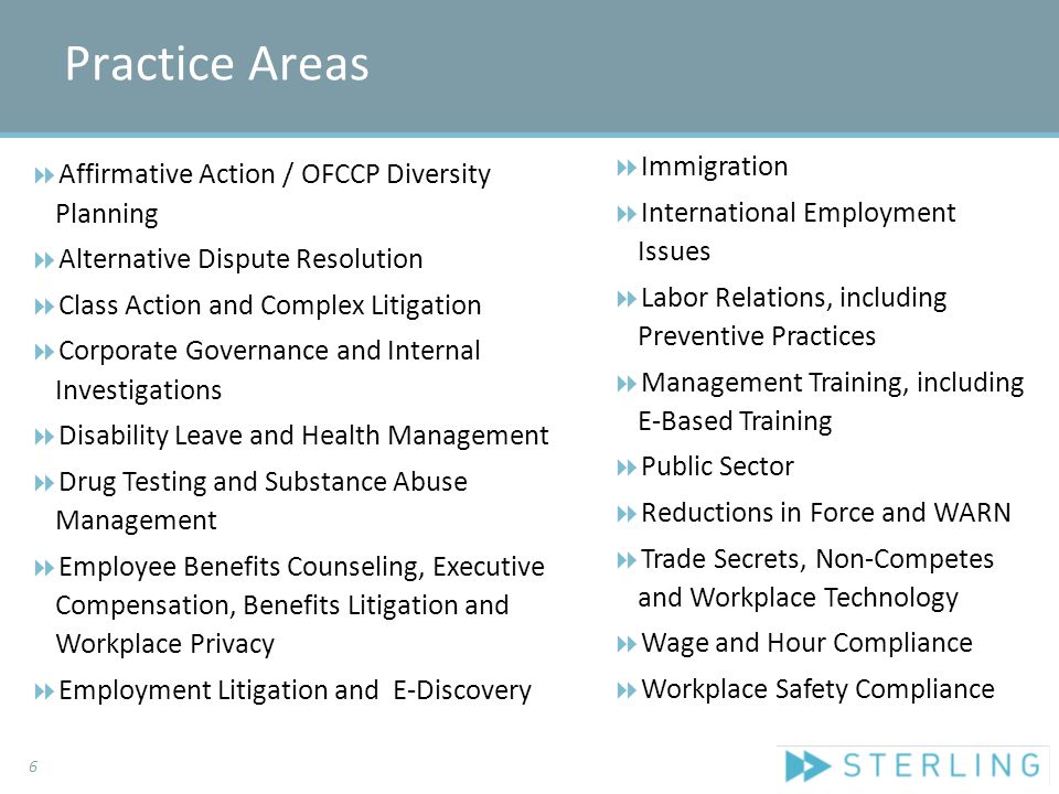 Practice Areas  Affirmative Action / OFCCP Diversity Planning  Alternative Dispute Resolution  Class Action and Complex Litigation  Corporate Governance and Internal Investigations  Disability Leave and Health Management  Drug Testing and Substance Abuse Management  Employee Benefits Counseling, Executive Compensation, Benefits Litigation and Workplace Privacy  Employment Litigation and E-Discovery  Immigration  International Employment Issues  Labor Relations, including Preventive Practices  Management Training, including E-Based Training  Public Sector  Reductions in Force and WARN  Trade Secrets, Non-Competes and Workplace Technology  Wage and Hour Compliance  Workplace Safety Compliance 6
