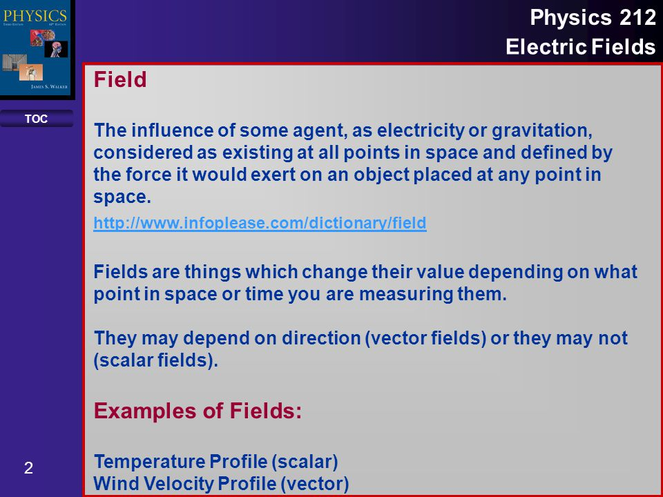 TOC 2 Physics 212 Electric Fields Field The influence of some agent, as electricity or gravitation, considered as existing at all points in space and