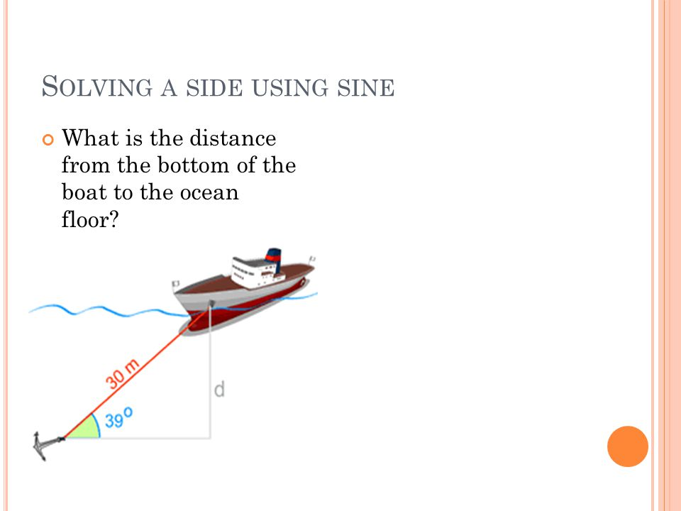 S OLVING A SIDE USING SINE What is the distance from the bottom of the boat to the ocean floor?