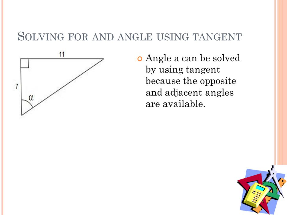 S OLVING FOR AND ANGLE USING TANGENT Angle a can be solved by using tangent because the opposite and adjacent angles are available.