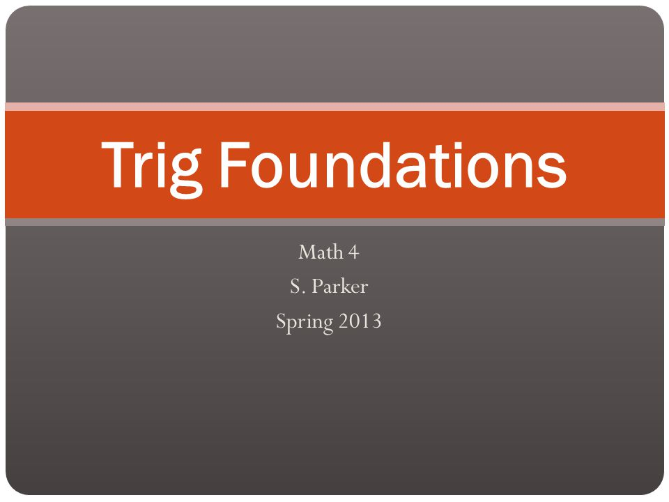 Math 4 S. Parker Spring 2013 Trig Foundations