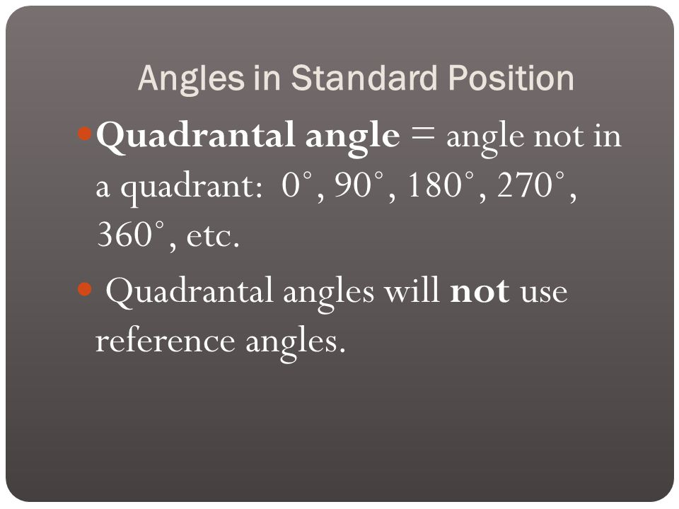 Angles in Standard Position Quadrantal angle = angle not in a quadrant: 0˚, 90˚, 180˚, 270˚, 360˚, etc.