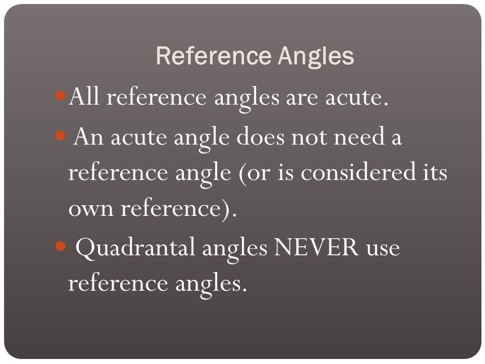 Reference Angles All reference angles are acute.