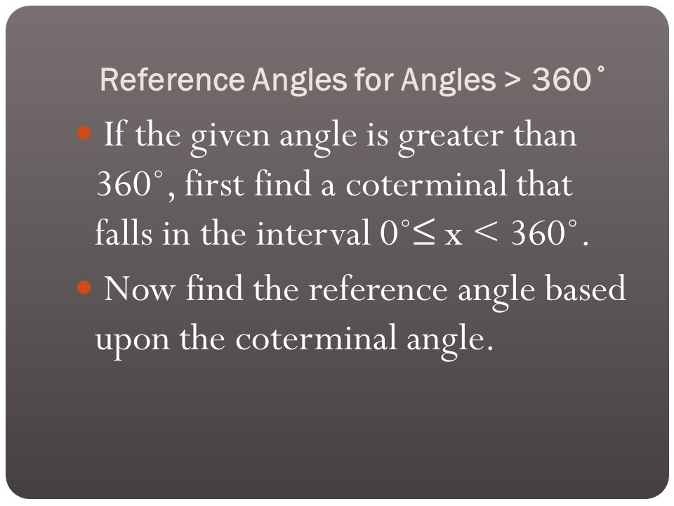 Reference Angles for Angles > 360˚ If the given angle is greater than 360˚, first find a coterminal that falls in the interval 0˚≤ x < 360˚.