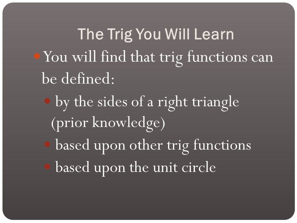 The Trig You Will Learn You will find that trig functions can be defined: by the sides of a right triangle (prior knowledge) based upon other trig functions based upon the unit circle