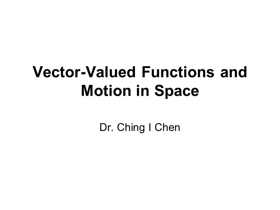 Vector-Valued Functions and Motion in Space Dr. Ching I Chen