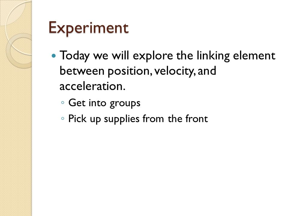 Experiment Today we will explore the linking element between position, velocity, and acceleration.