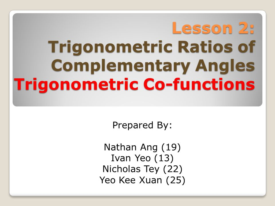 Lesson 2: Trigonometric Ratios of Complementary Angles Trigonometric Co-functions Prepared By: Nathan Ang (19) Ivan Yeo (13) Nicholas Tey (22) Yeo Kee Xuan (25)