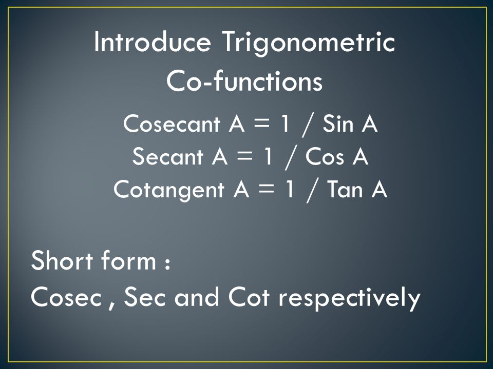 In lesson 2, you will learn that : Sin A = Cos (90 – A) Cos A = Sin (90 – A) Tan A = Cot (90 – A) Tan A = Sin A / Cos A Cot A = Cos A / Sin A known as quotient identities