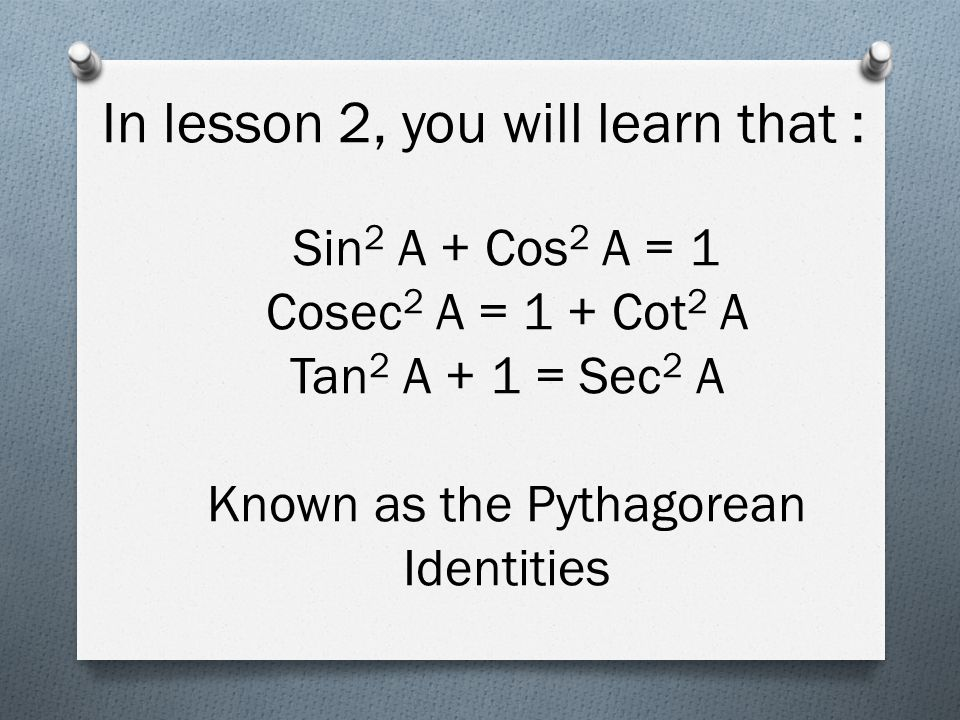 In lesson 2, you will learn that : Sin 2 A + Cos 2 A = 1 Cosec 2 A = 1 + Cot 2 A Tan 2 A + 1 = Sec 2 A Known as the Pythagorean Identities