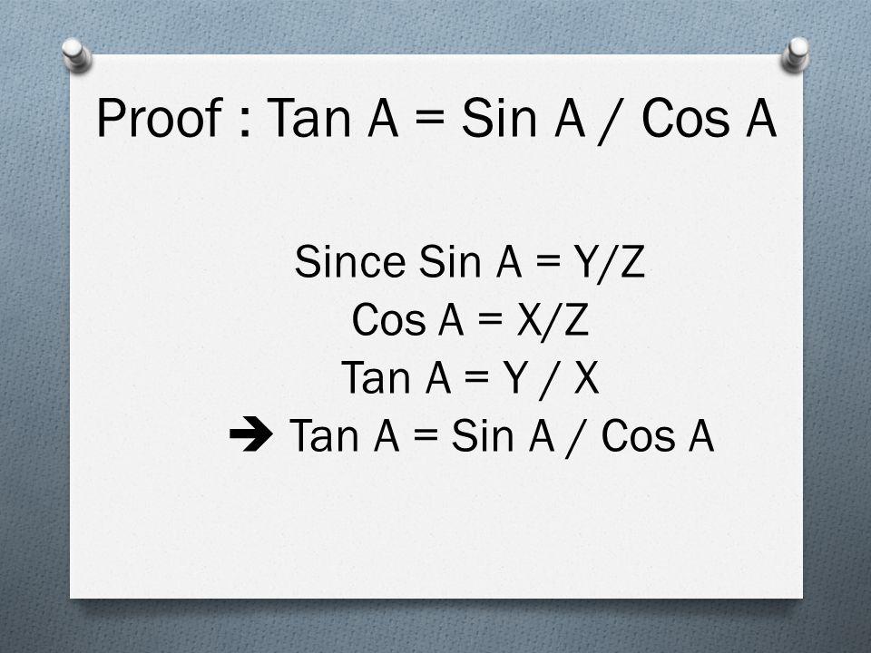 Since Sin A = Y/Z Cos A = X/Z Tan A = Y / X  Tan A = Sin A / Cos A Proof : Tan A = Sin A / Cos A