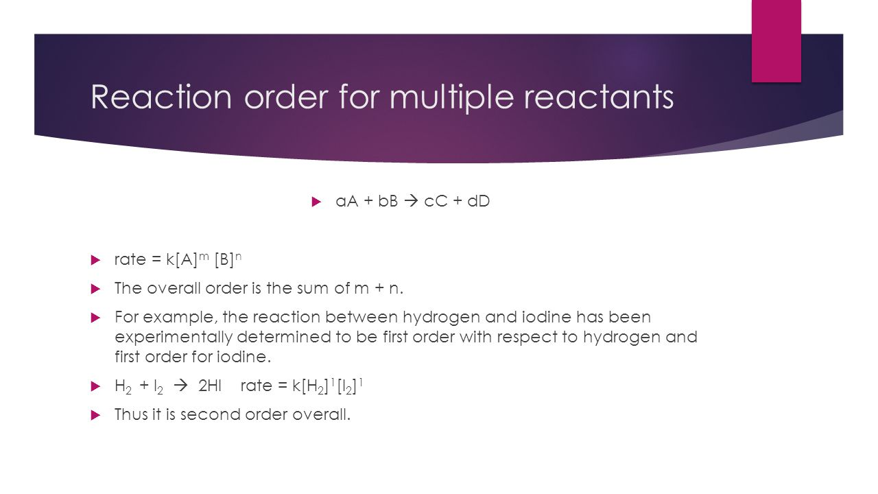 Reaction order for multiple reactants  aA + bB  cC + dD  rate = k[A] m [B] n  The overall order is the sum of m + n.  For example, the reaction b