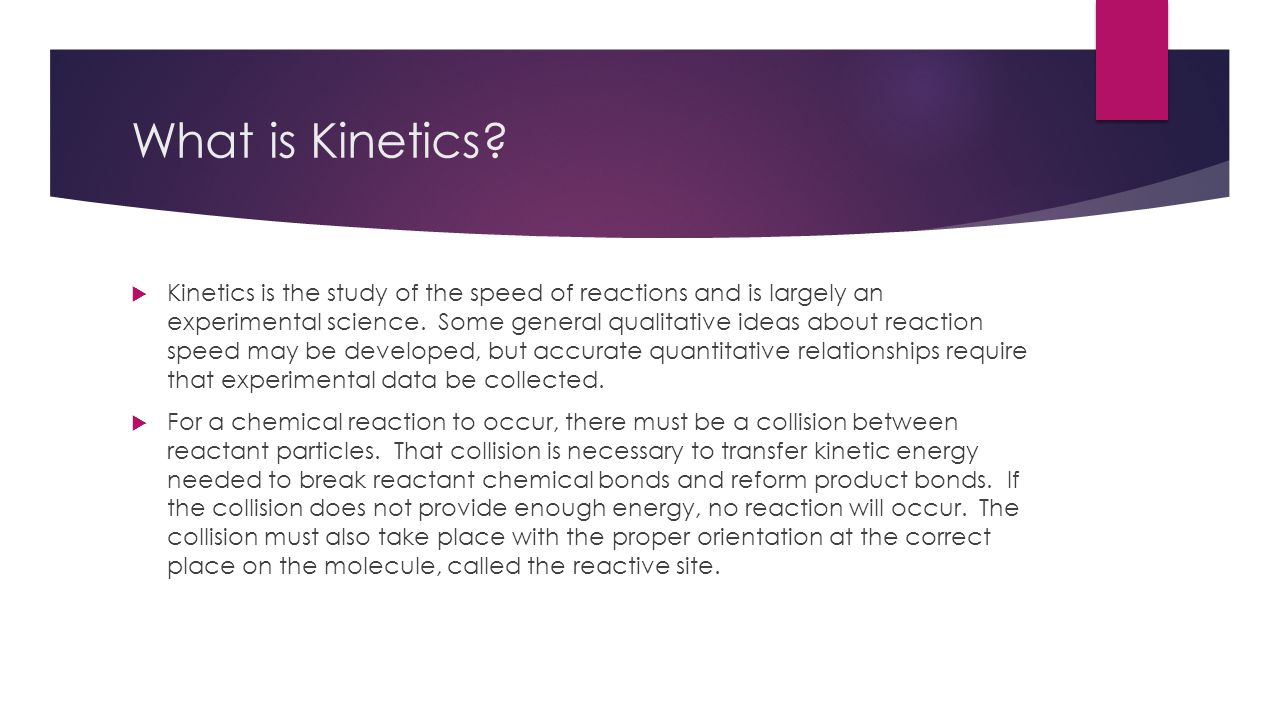 What is Kinetics?  Kinetics is the study of the speed of reactions and is largely an experimental science. Some general qualitative ideas about react