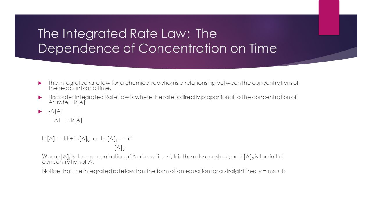 The Integrated Rate Law: The Dependence of Concentration on Time  The integrated rate law for a chemical reaction is a relationship between the conce