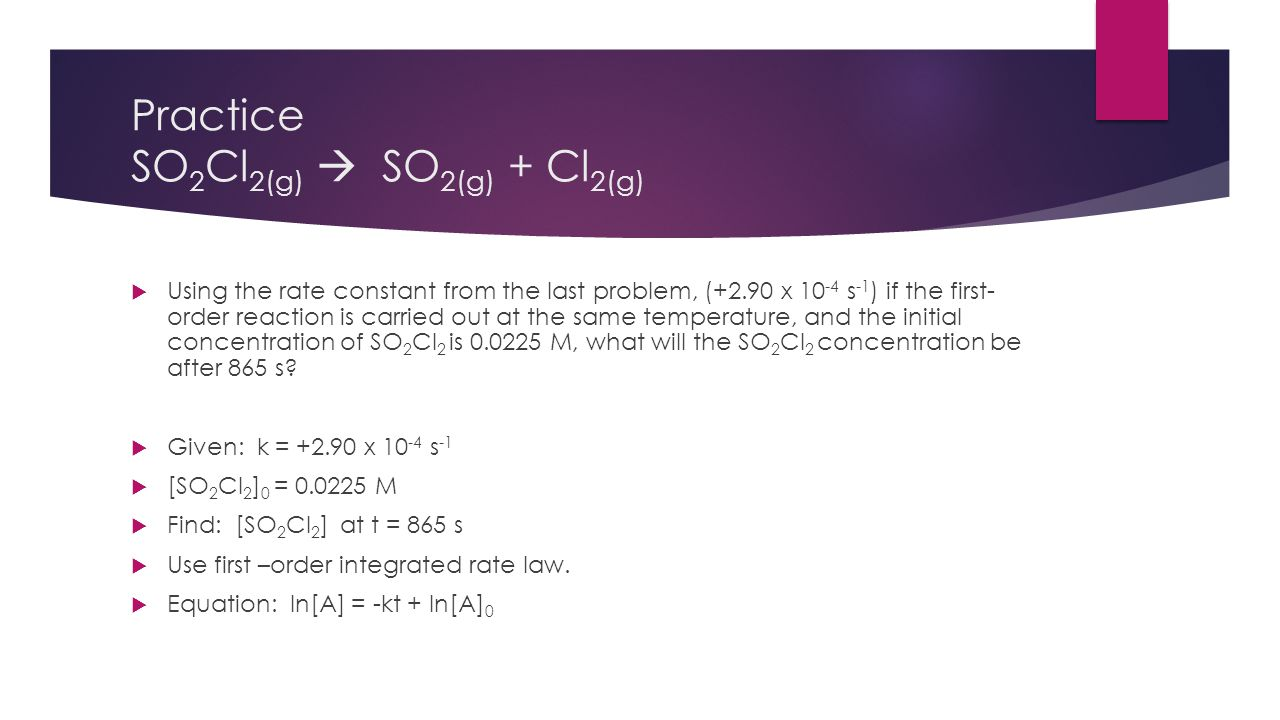 Practice SO 2 Cl 2(g)  SO 2(g) + Cl 2(g)  Using the rate constant from the last problem, (+2.90 x 10 -4 s -1 ) if the first- order reaction is carri