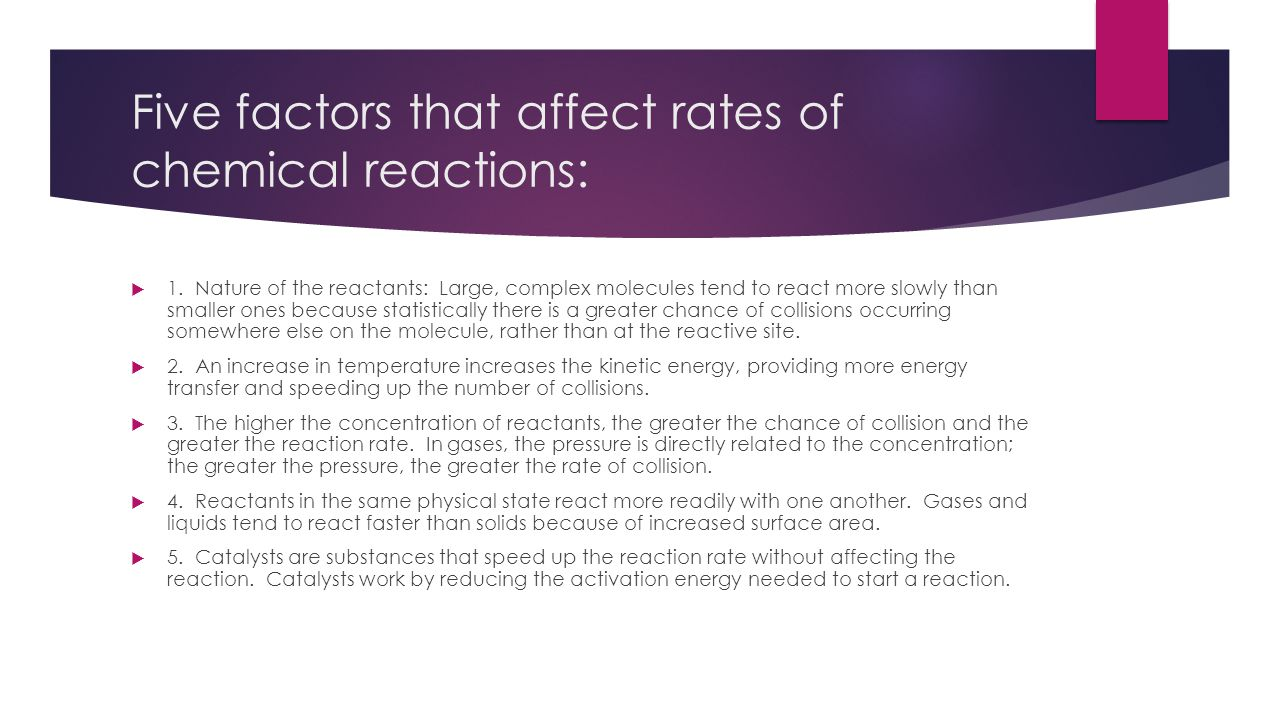 Five factors that affect rates of chemical reactions:  1. Nature of the reactants: Large, complex molecules tend to react more slowly than smaller on