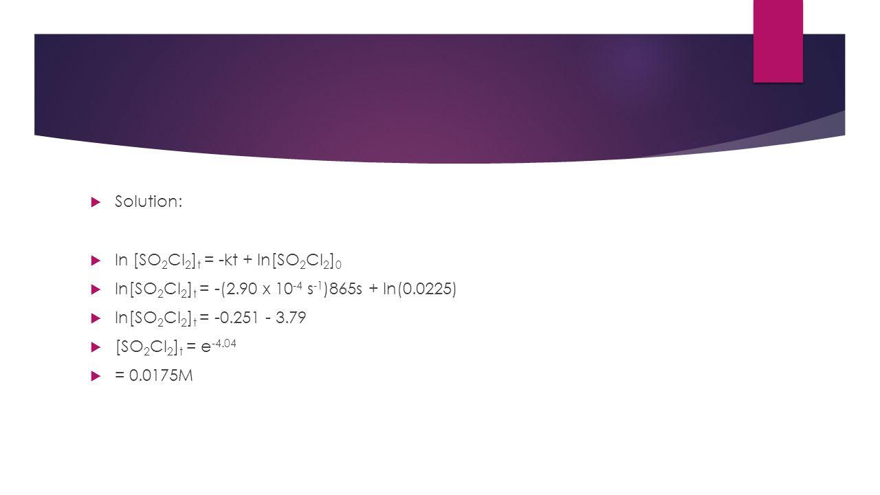  Solution:  ln [SO 2 Cl 2 ] t = -kt + ln[SO 2 Cl 2 ] 0  ln[SO 2 Cl 2 ] t = -(2.90 x 10 -4 s -1 )865s + ln(0.0225)  ln[SO 2 Cl 2 ] t = -0.251 - 3.7