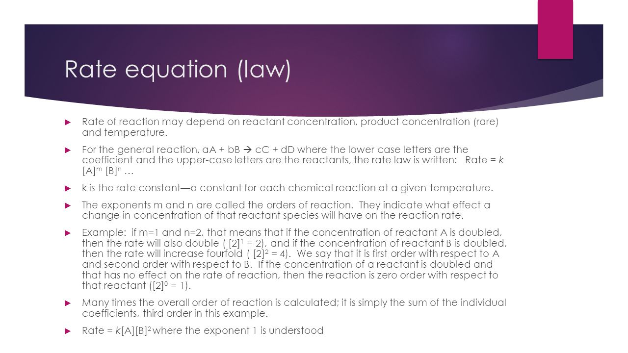 Rate equation (law)  Rate of reaction may depend on reactant concentration, product concentration (rare) and temperature.  For the general reaction,