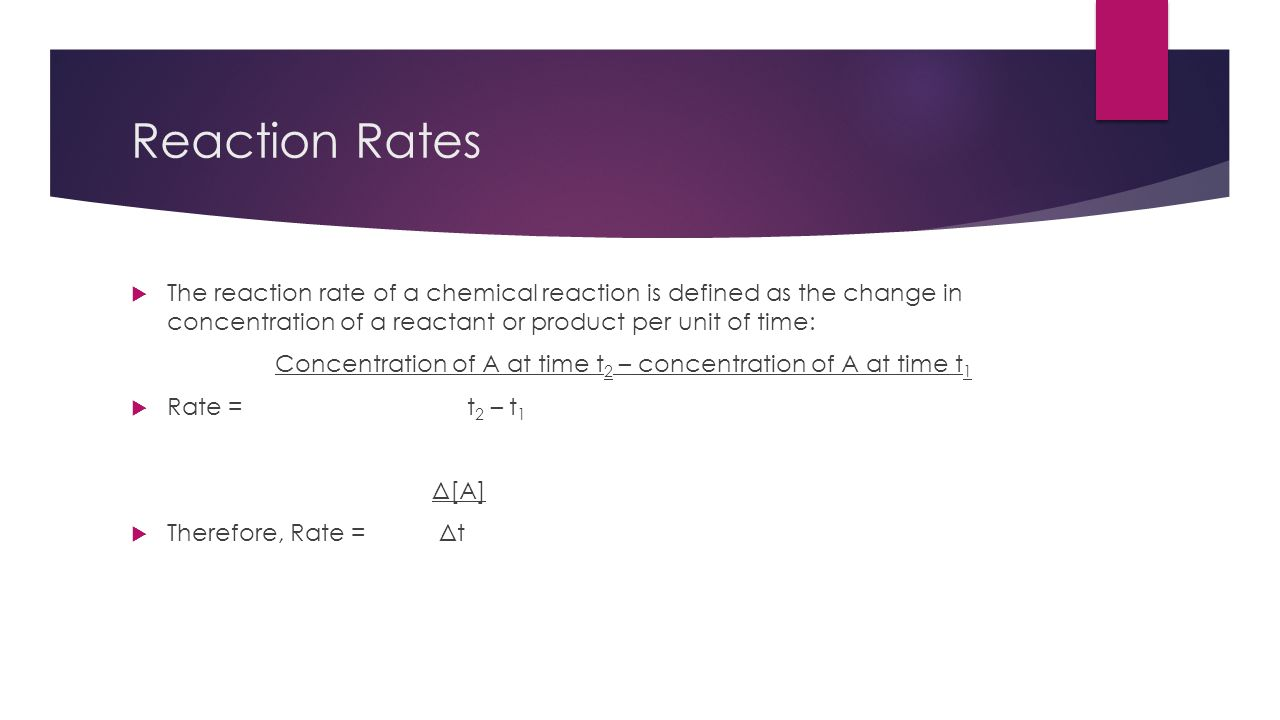 Reaction Rates  The reaction rate of a chemical reaction is defined as the change in concentration of a reactant or product per unit of time: Concent