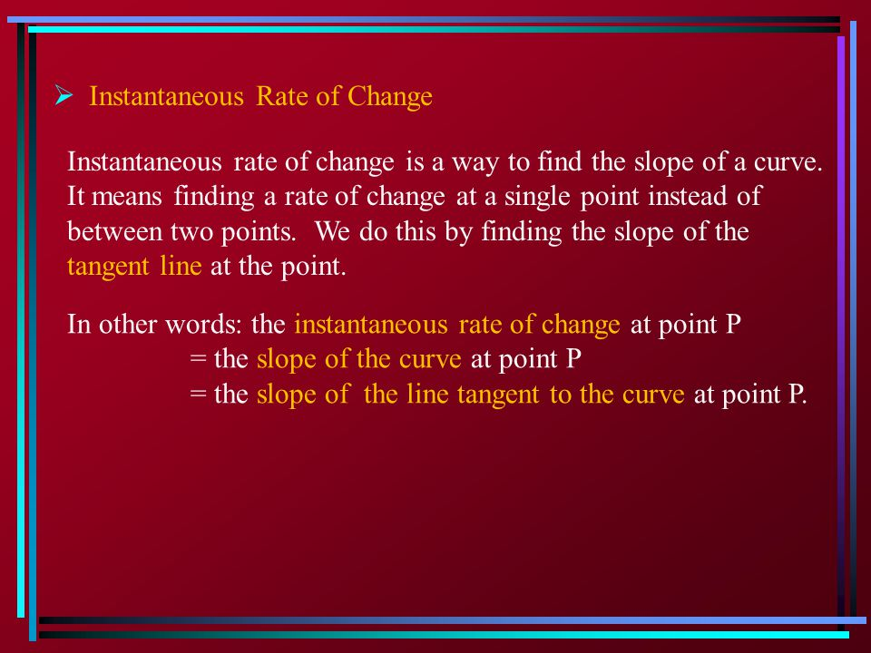  Instantaneous Rate of Change Instantaneous rate of change is a way to find the slope of a curve.
