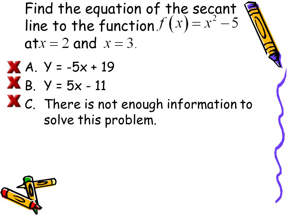 Find the equation of the secant line to the function at and A.Y = -5x + 19 B.Y = 5x - 11 C.There is not enough information to solve this problem.