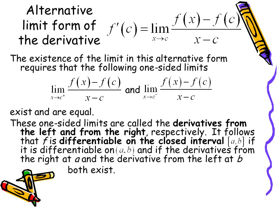 Alternative limit form of the derivative The existence of the limit in this alternative form requires that the following one-sided limits and exist an