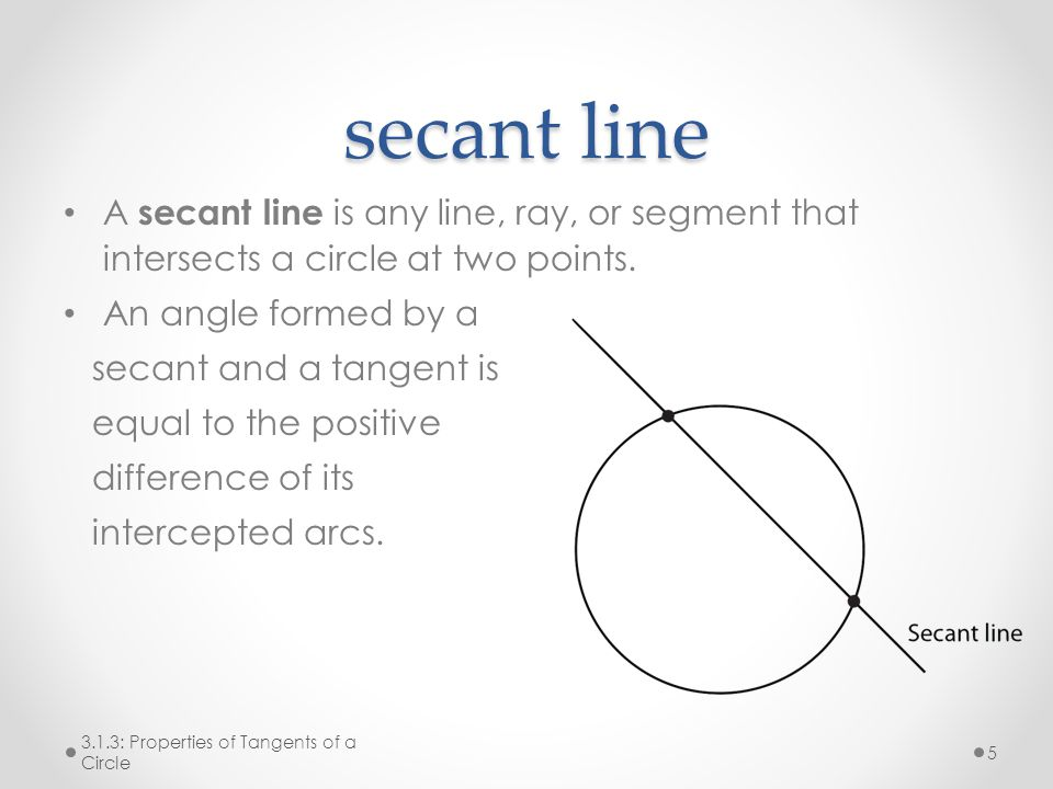 secant line A secant line is any line, ray, or segment that intersects a circle at two points.