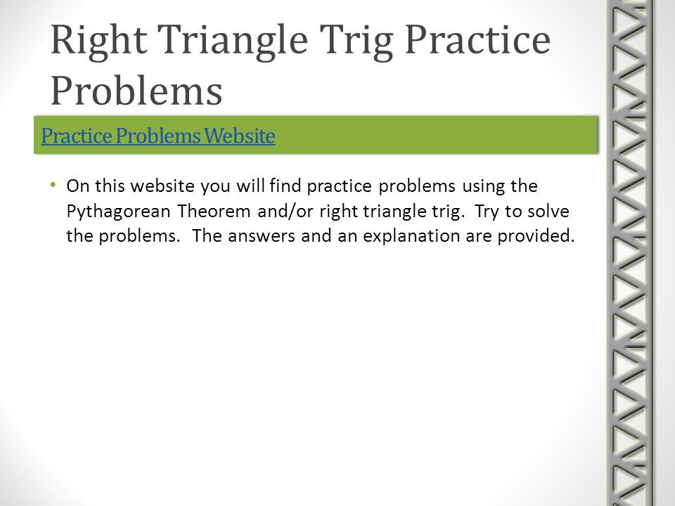 Practice Problems Website On this website you will find practice problems using the Pythagorean Theorem and/or right triangle trig.