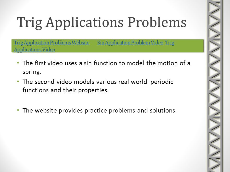 Trig Application Problems WebsiteTrig Application Problems Website Sin Application Problem Video Trig Applications VideoSin Application Problem VideoTrig Applications Video Trig Application Problems WebsiteTrig Application Problems Website Sin Application Problem Video Trig Applications VideoSin Application Problem VideoTrig Applications Video The first video uses a sin function to model the motion of a spring.