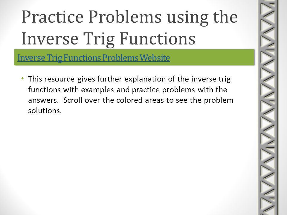 Inverse Trig Functions Problems Website This resource gives further explanation of the inverse trig functions with examples and practice problems with the answers.