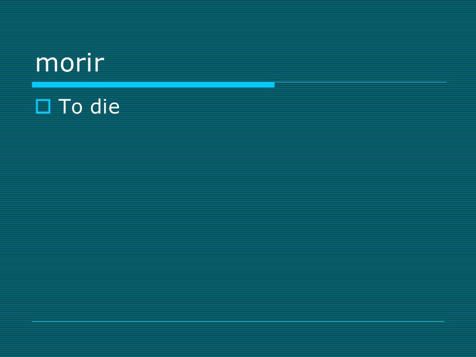 morir  To die