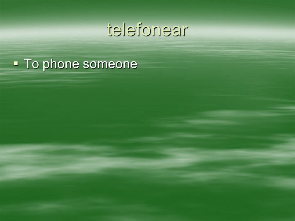 telefonear  To phone someone