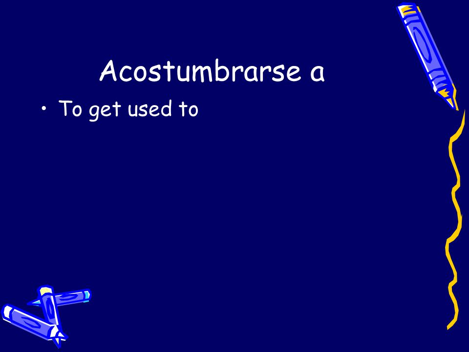Acostumbrarse a To get used to