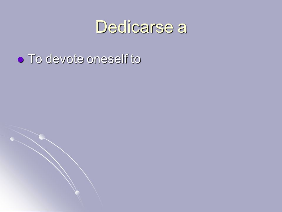 Dedicarse a To devote oneself to To devote oneself to