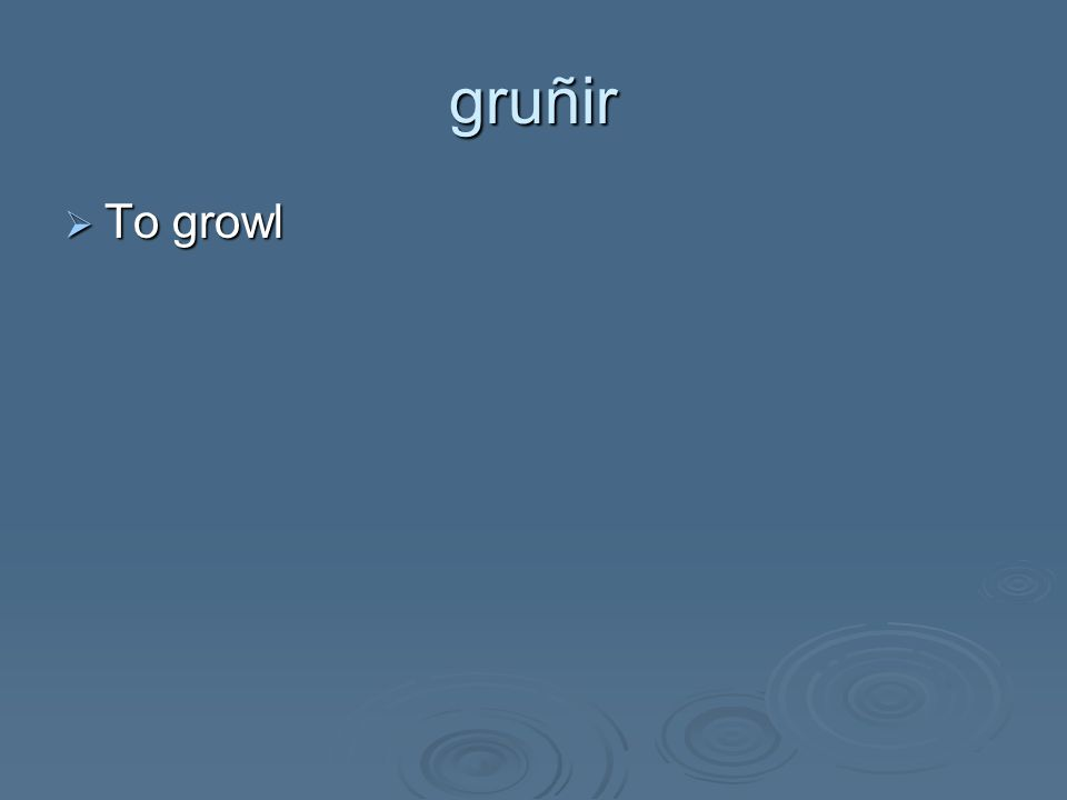 gruñir  To growl