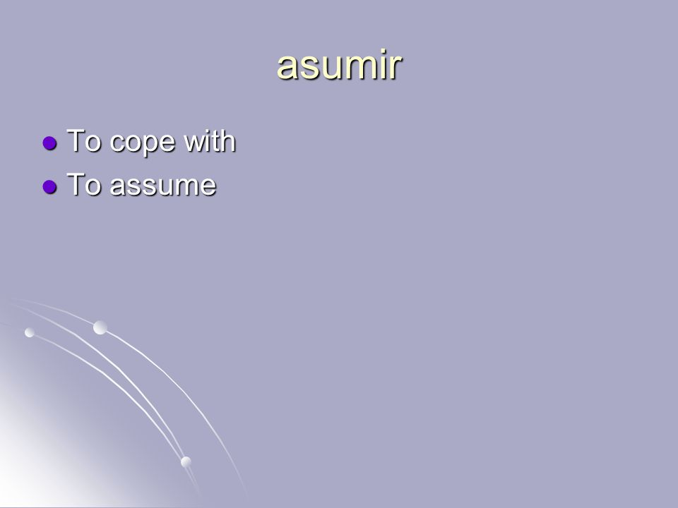 asumir To cope with To cope with To assume To assume