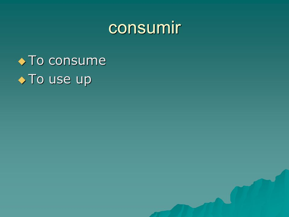 consumir  To consume  To use up