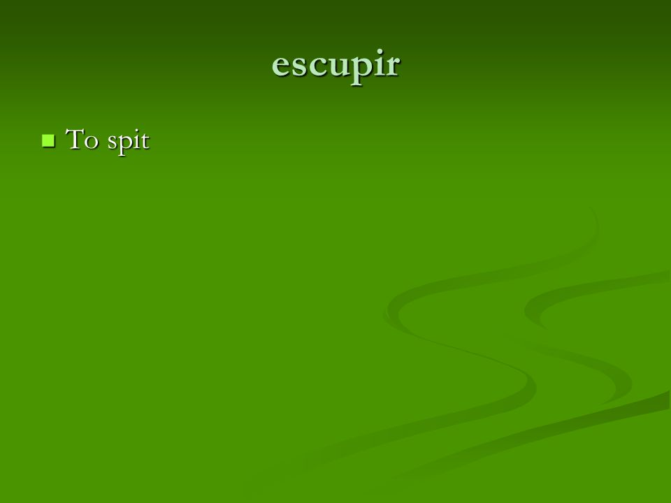 escupir To spit To spit