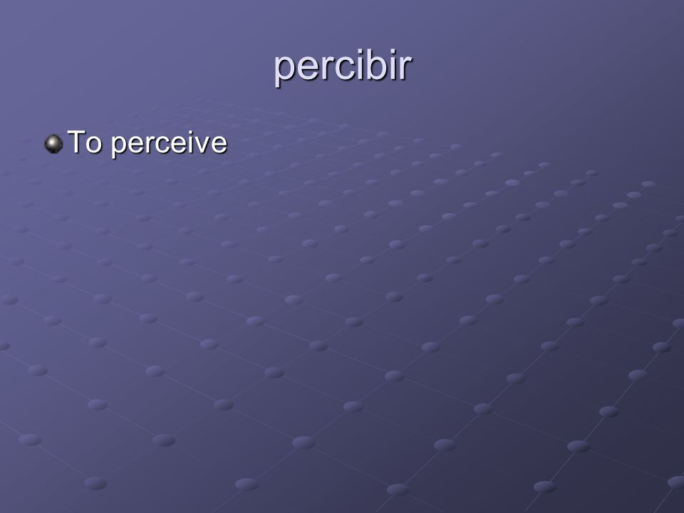 percibir To perceive