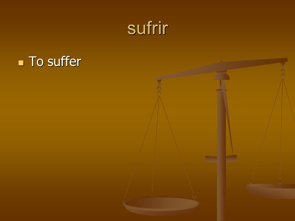 sufrir To suffer To suffer