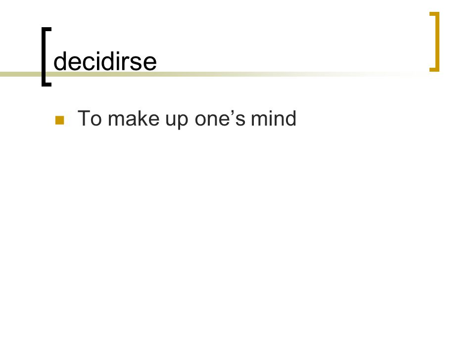 decidirse To make up one's mind