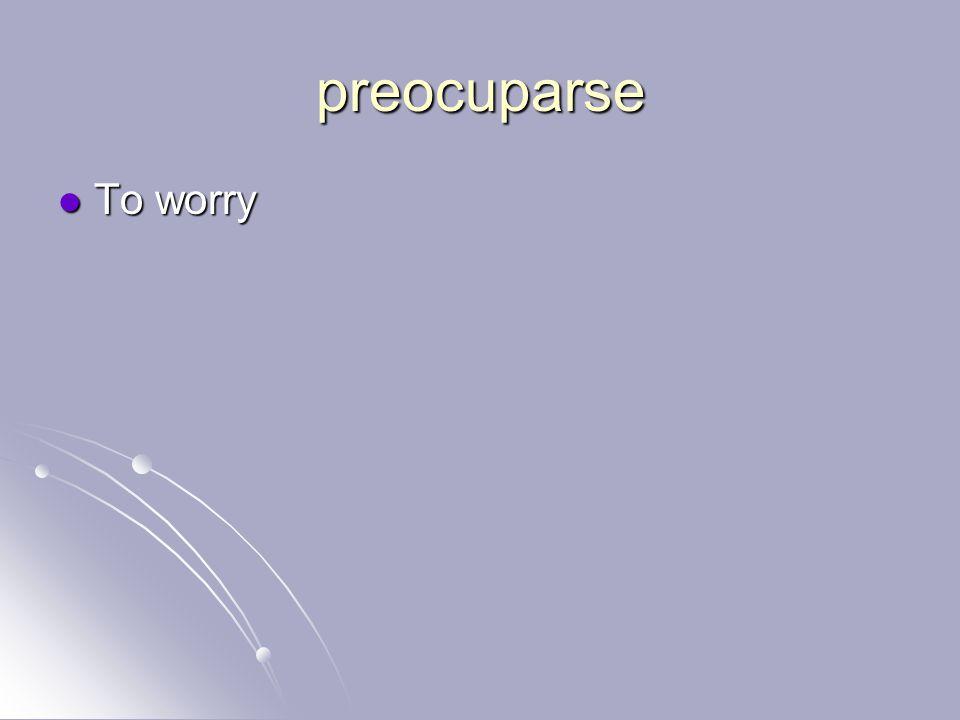 preocuparse To worry