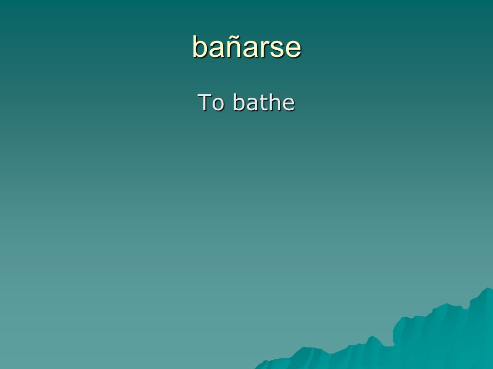 bañarse To bathe