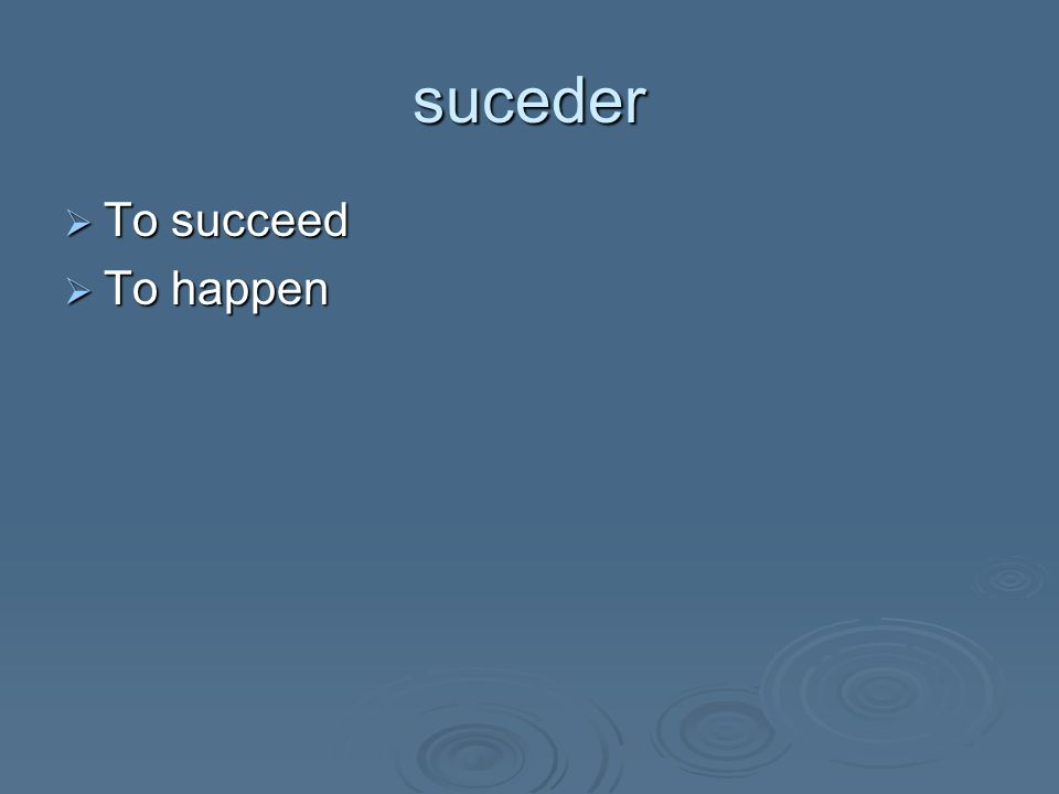 suceder  To succeed  To happen