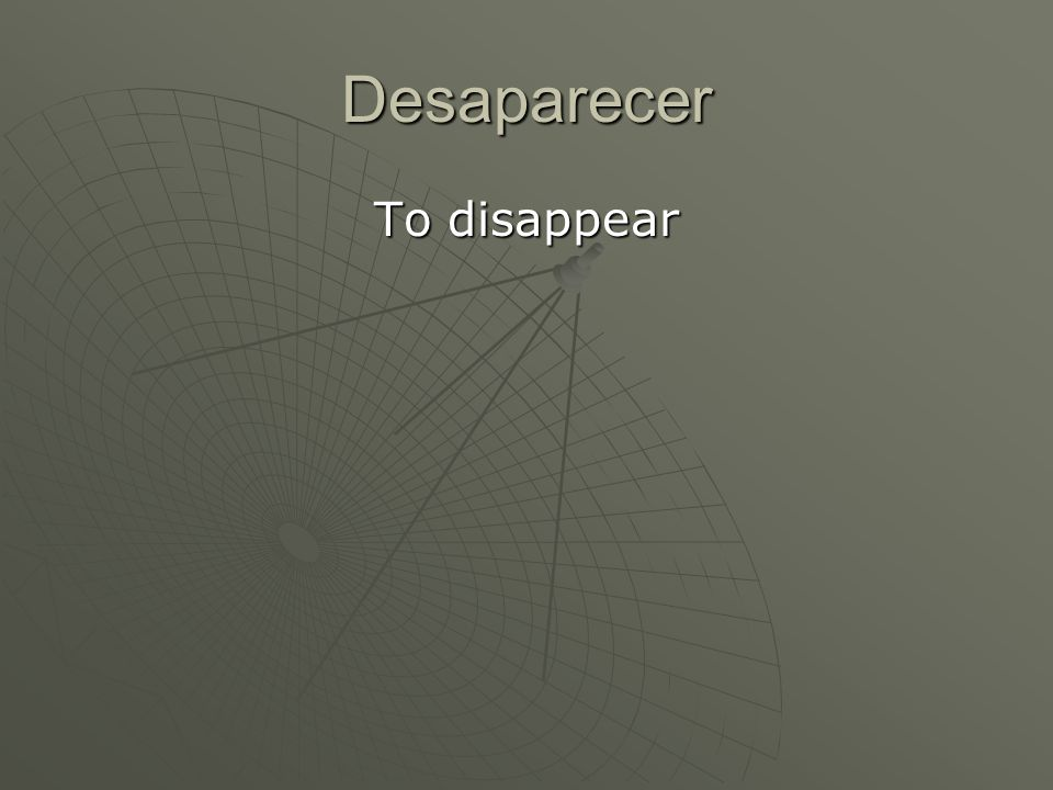 Desaparecer To disappear