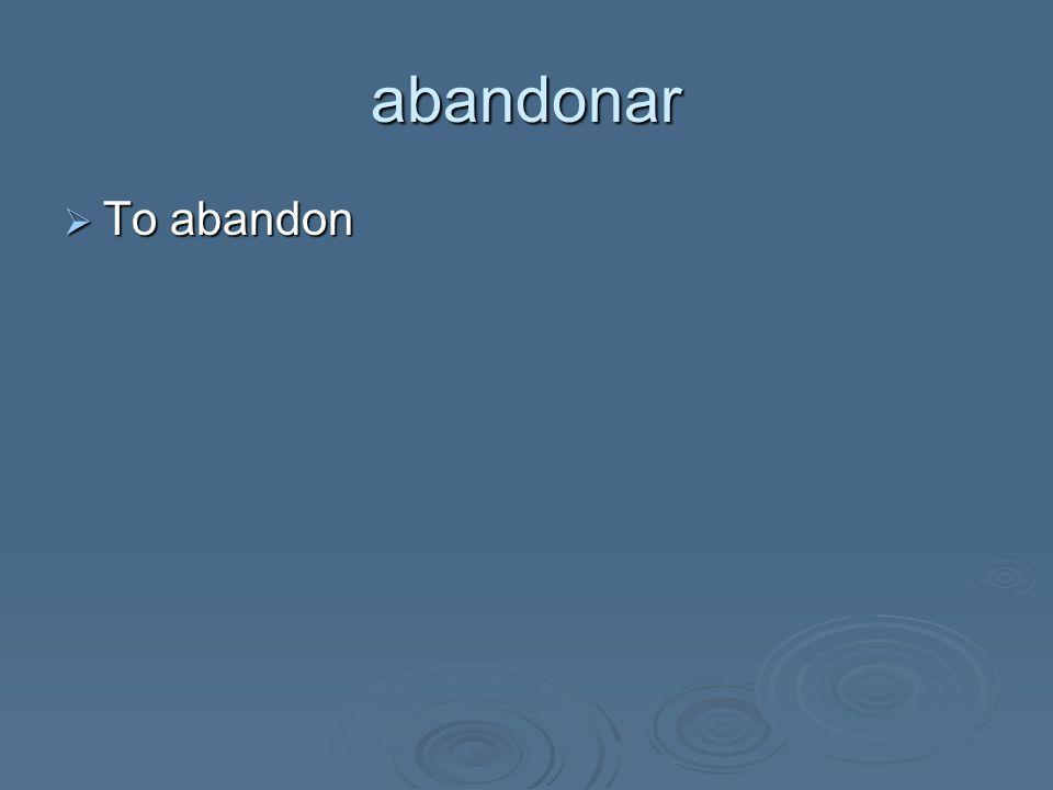 abandonar  To abandon